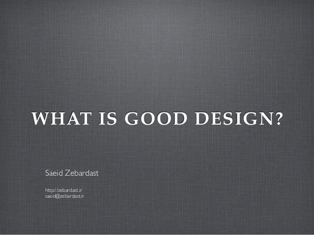 WHAT IS GOOD DESIGN?Saeid Zebardasthttp://zebardast.irsaeid@zebardast.ir