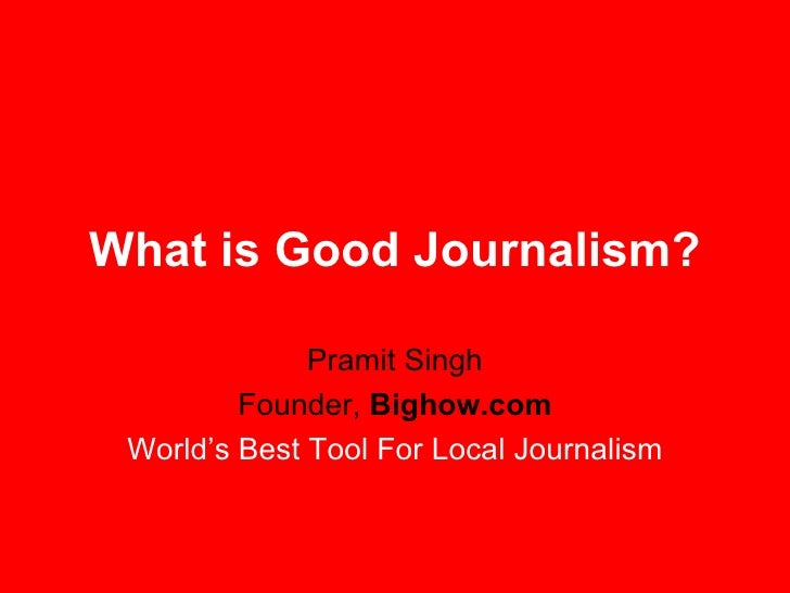 What is Good Journalism? Pramit Singh Founder,  Bighow.com World's Best Tool For Local Journalism