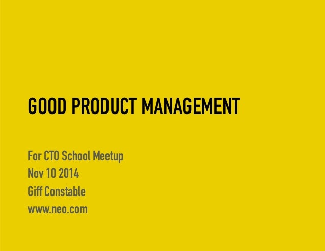 GOOD PRODUCT MANAGEMENT  For CTO School Meetup  Nov 10 2014  Giff Constable  www.neo.com