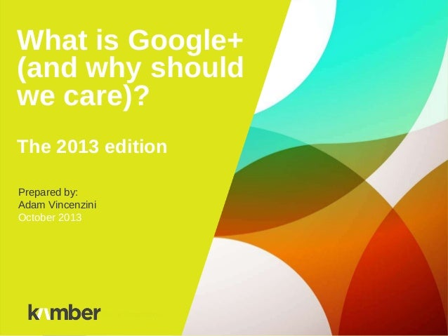 What is Google+ (and why should we care)? The 2013 edition Prepared by: Adam Vincenzini October 2013 Title of Presentation