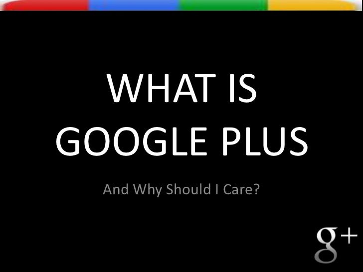WHAT IS GOOGLE PLUS<br />And Why Should I Care?<br />
