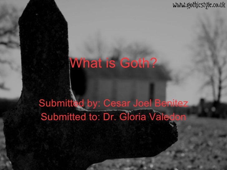 What is Goth? Submitted by: Cesar Joel Benitez Submitted to: Dr. Gloria Valedon