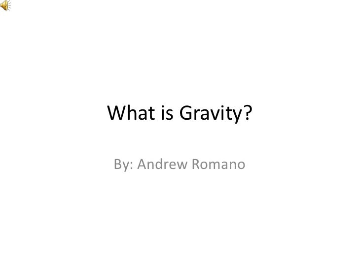 What is Gravity?<br />By: Andrew Romano<br />