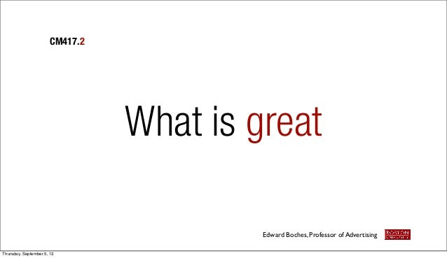What is great CM417.2 Edward Boches, Professor of Advertising Thursday, September 5, 13