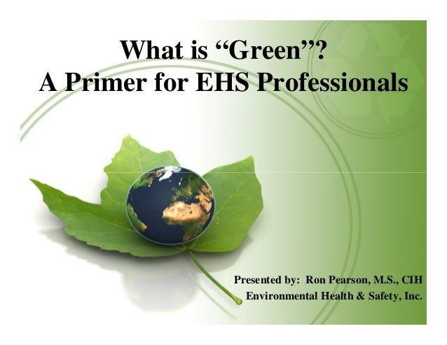 """What is """"Green""""? A Primer for EHS Professionals  Presented by: Ron Pearson, M.S., CIH Environmental Health & Safety, Inc."""