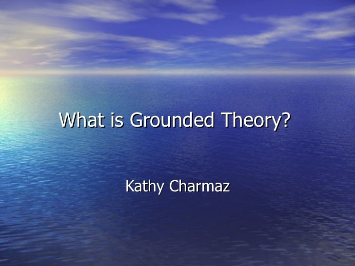 What is Grounded Theory?  Kathy Charmaz