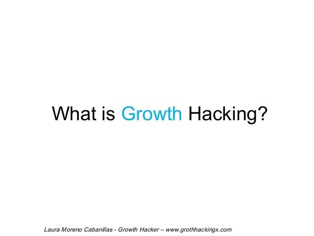 What is Growth Hacking?  Laura Moreno Cabanillas - Growth Hacker – www.grothhackingx.com