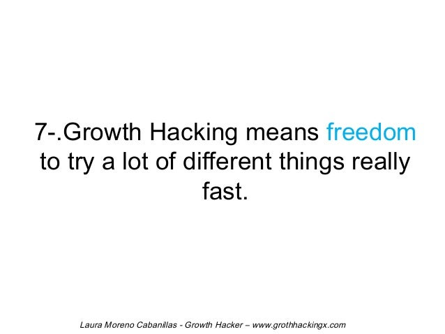 7-.Growth Hacking means freedom  to try a lot of different things really  fast.  Laura Moreno Cabanillas - Growth Hacker –...