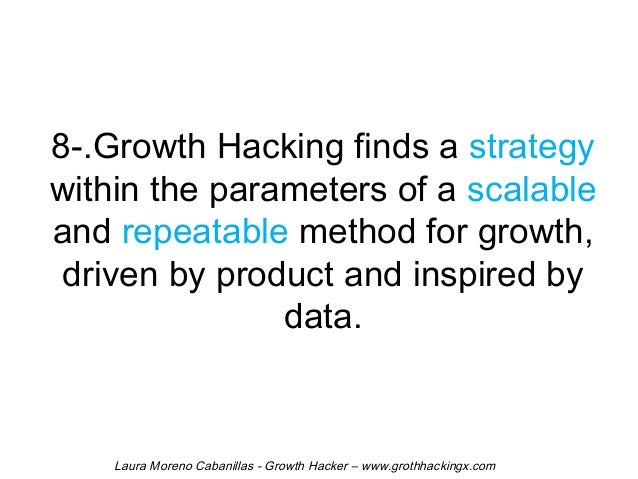 8-.Growth Hacking finds a strategy  within the parameters of a scalable  and repeatable method for growth,  driven by prod...