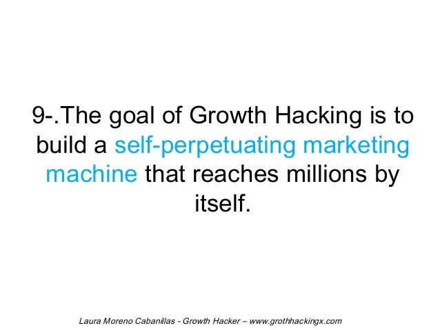 9-.The goal of Growth Hacking is to  build a self-perpetuating marketing  machine that reaches millions by  itself.  Laura...