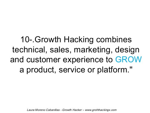 10-.Growth Hacking combines  technical, sales, marketing, design  and customer experience to GROW  a product, service or p...
