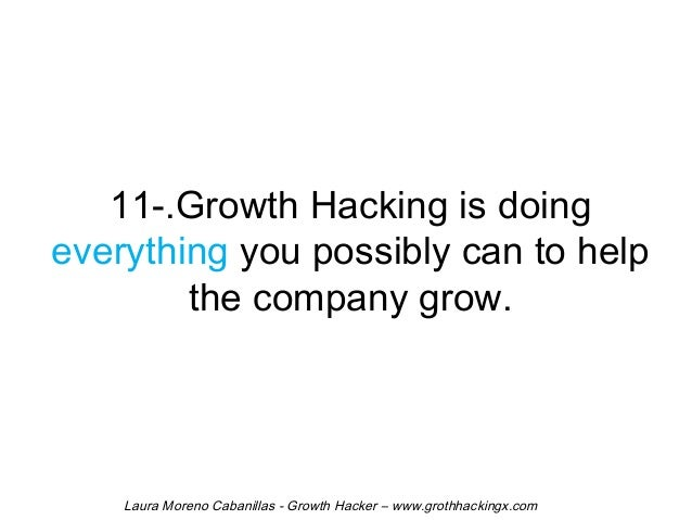 11-.Growth Hacking is doing  everything you possibly can to help  the company grow.  Laura Moreno Cabanillas - Growth Hack...