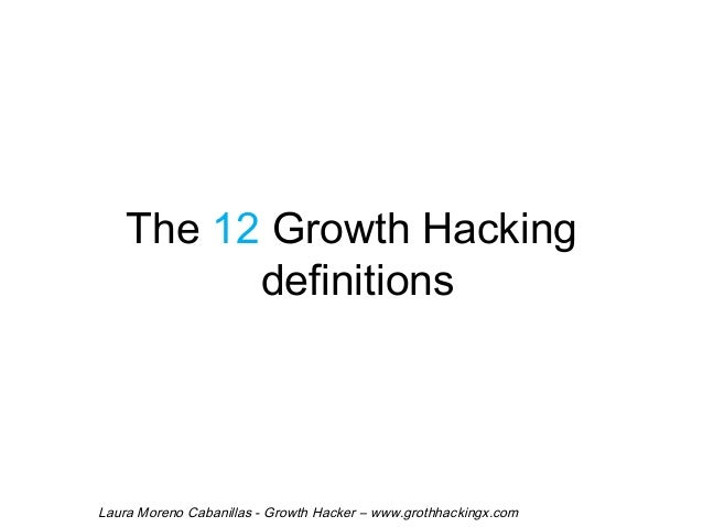 The 12 Growth Hacking  definitions  Laura Moreno Cabanillas - Growth Hacker – www.grothhackingx.com