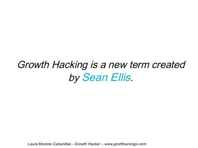 Growth Hacking is a new term created  by Sean Ellis.  Laura Moreno Cabanillas - Growth Hacker – www.grothhackingx.com