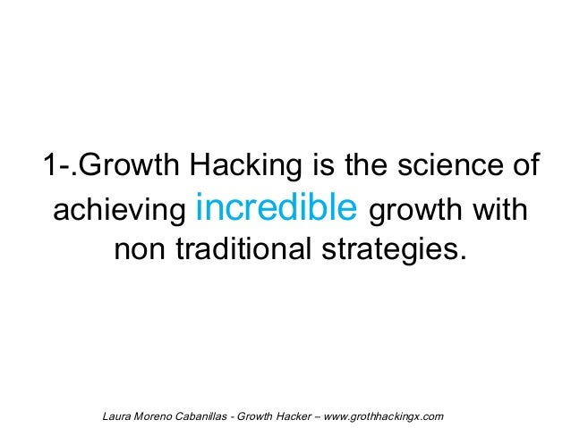 1-.Growth Hacking is the science of  achieving incredible growth with  non traditional strategies.  Laura Moreno Cabanilla...