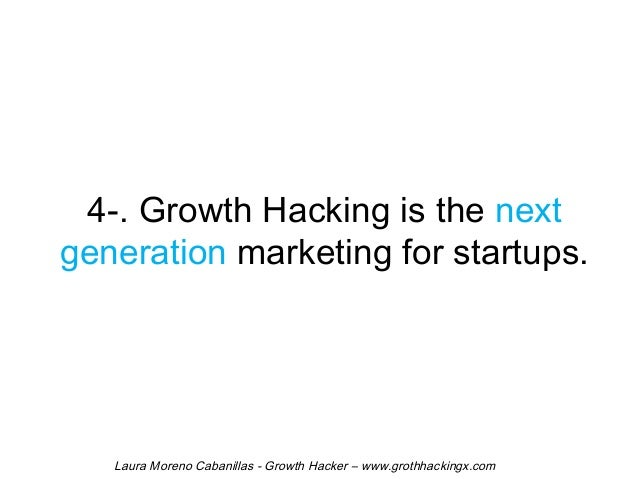 4-. Growth Hacking is the next  generation marketing for startups.  Laura Moreno Cabanillas - Growth Hacker – www.grothhac...
