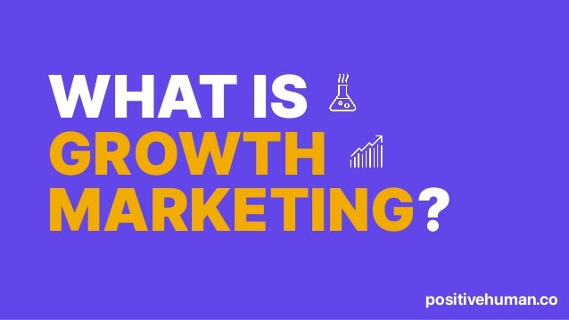 positivehuman.co WHAT IS GROWTH MARKETING?