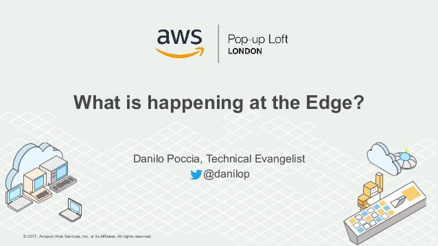 © 2017, Amazon Web Services, Inc. or its Affiliates. All rights reserved. What is happening at the Edge? Danilo Poccia, Te...