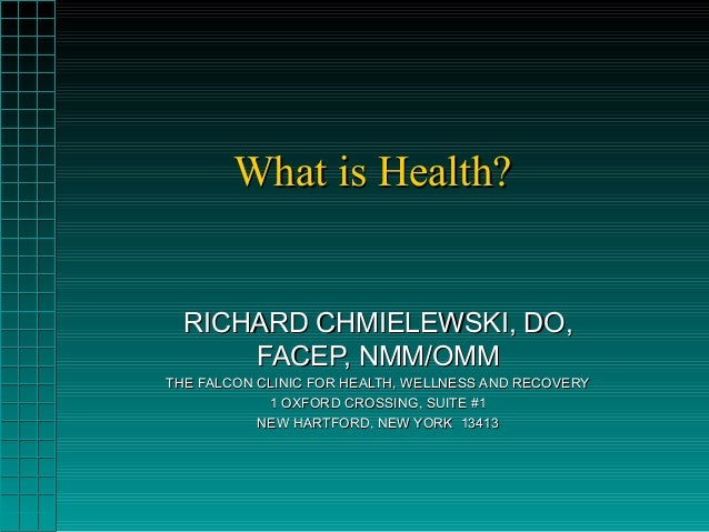 What is Health?What is Health? RICHARD CHMIELEWSKI, DO,RICHARD CHMIELEWSKI, DO, FACEP, NMM/OMMFACEP, NMM/OMM THE FALCON CL...