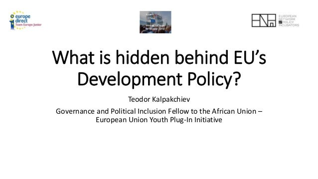 What is hidden behind EU's Development Policy? Teodor Kalpakchiev Governance and Political Inclusion Fellow to the African...