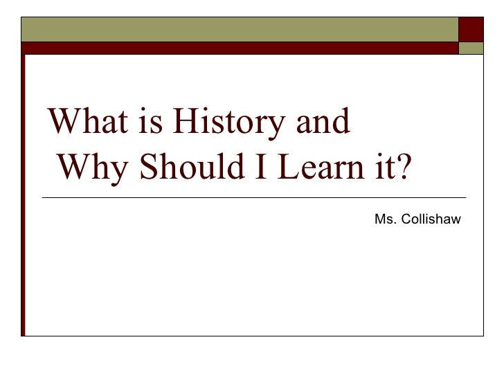 What is History and  Why Should I Learn it? Ms. Collishaw