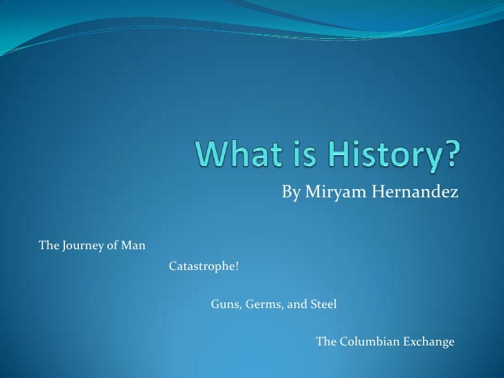What is History?<br />By Miryam Hernandez<br />The Journey of Man<br />Catastrophe!<br />Guns, Germs, and Steel<br />The C...