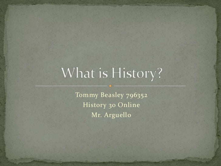 Tommy Beasley 796352<br />History 30 Online<br />Mr. Arguello<br />What is History?<br />
