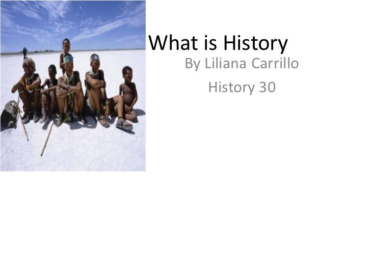 What is History<br />By Liliana Carrillo <br />History 30<br />
