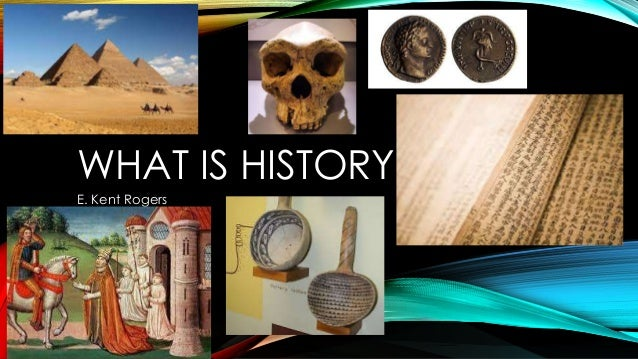 WHAT IS HISTORY E. Kent Rogers