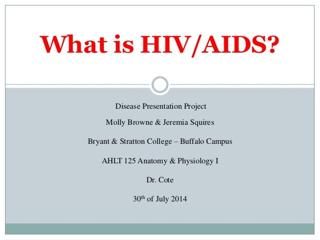 What is HIV/AIDS? Disease Presentation Project Molly Browne & Jeremia Squires Bryant & Stratton College – Buffalo Campus A...