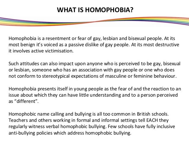 WHAT IS HOMOPHOBIA?Homophobia is a resentment or fear of gay, lesbian and bisexual people. At itsmost benign it's voiced a...