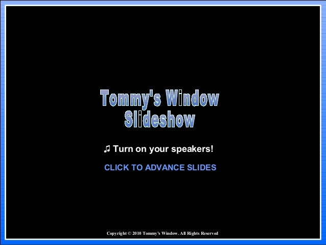 Copyright © 2010 Tommy's Window. All Rights Reserved ♫ Turn on your speakers! CLICK TO ADVANCE SLIDES