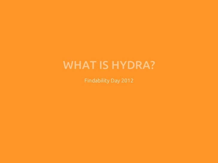 WHAT IS HYDRA?   Findability Day 2012