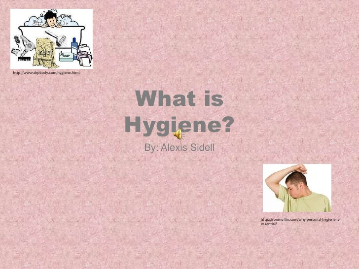 What is Hygiene? <br />By: Alexis Sidell<br />http://www.drpbody.com/hygiene.html<br />http://ironmuffin.com/why-personal-...