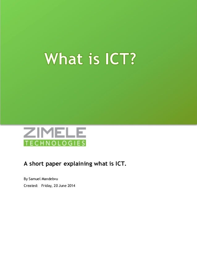 A short paper explaining what is ICT.  By Samuel Mandebvu  Created: Friday, 20 June 2014