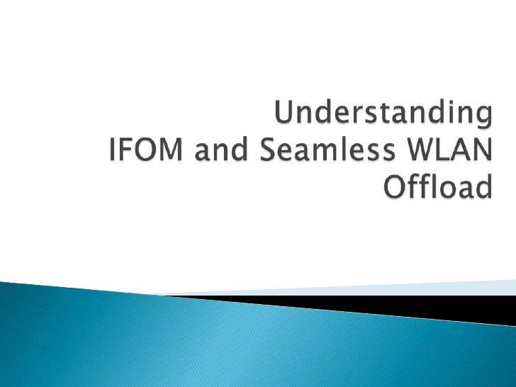    Current Scenario and shortcomings   Why the need for different offloading solutions?   What is IFOM and Seamless WLA...