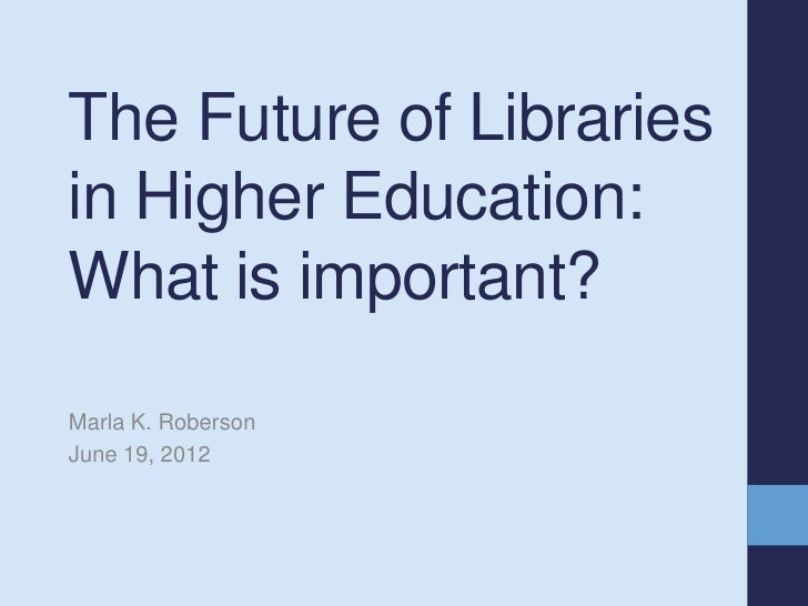 The Future of Librariesin Higher Education:What is important?Marla K. RobersonJune 19, 2012
