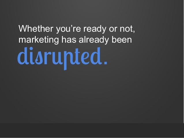 Whether you're ready or not, marketing has already been  disrupted.
