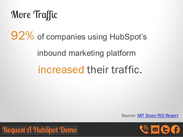 More Traffic  92% of companies using HubSpot's inbound marketing platform  increased their traffic.  Source: MIT Sloan ROI R...