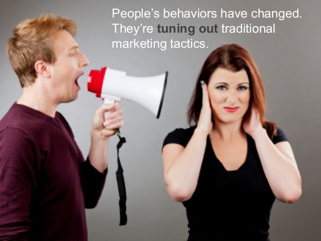 People's behaviors have changed. They're tuning out traditional marketing tactics.