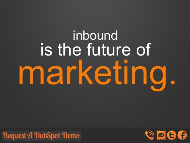 inbound  is the future of  marketing.