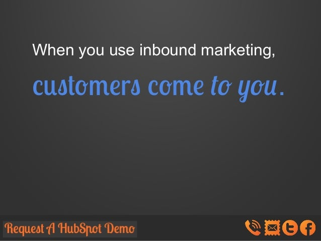 When you use inbound marketing,  customers come to you.