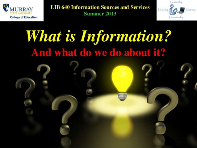 What is Information?And what do we do about it?LIB 640 Information Sources and ServicesSummer 2013
