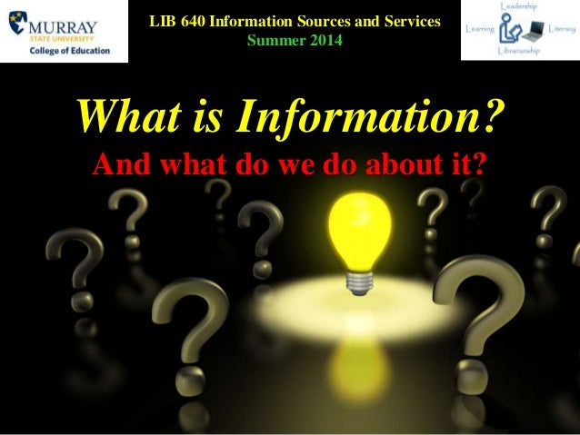 What is Information? And what do we do about it? LIB 640 Information Sources and Services Summer 2014