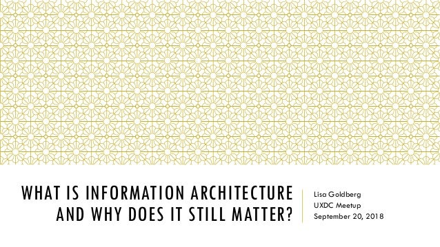 WHAT IS INFORMATION ARCHITECTURE AND WHY DOES IT STILL MATTER? Lisa Goldberg UXDC Meetup September 20, 2018