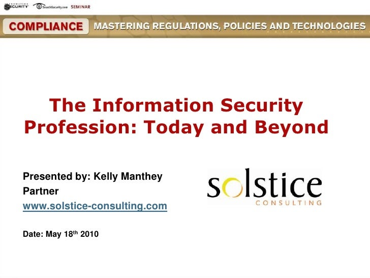 The Information Security Profession: Today and Beyond<br />Presented by: Kelly Manthey<br />Partner <br />www.solstice-co...