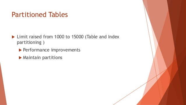 Partitioned Tables   Limit raised from 1000 to 15000 (Table and Index    partitioning )     Performance    improvements ...