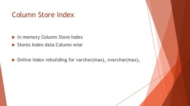 Column Store Index   In memory Column Store Index   Stores Index data Column wise   Online index rebuilding for varchar...