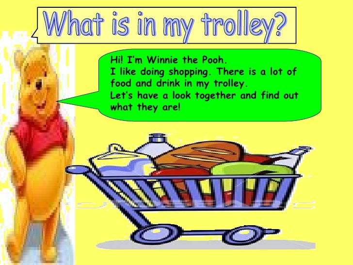 Hi! I'm Winnie the Pooh.  I like doing shopping. There is a lot of food and drink in my trolley.  Let's have a look togeth...