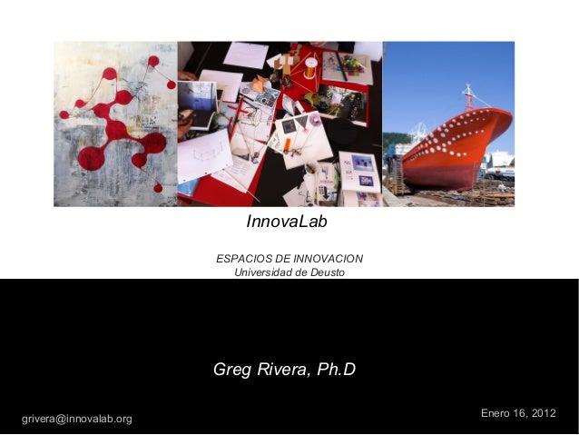 InnovaLab ESPACIOS DE INNOVACION Universidad de Deusto Enero 16, 2012 Greg Rivera, Ph.D grivera@innovalab.org